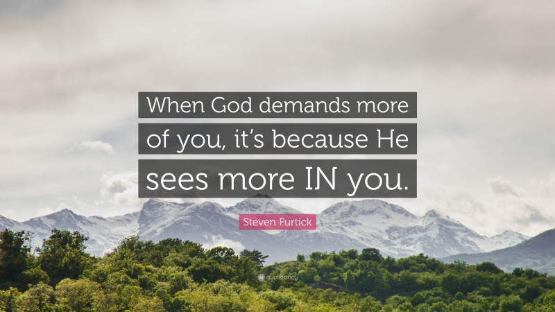 """Steven Furtick Quote: """"When God demands more of you, it's because He sees more IN you."""""""
