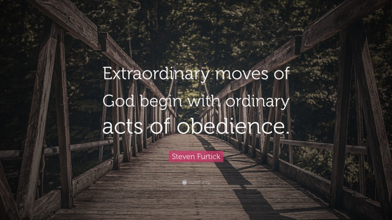 """Steven Furtick Quote: """"Extraordinary moves of God begin with ordinary acts of obedience."""""""