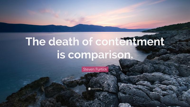 "Steven Furtick Quote: ""The death of contentment is comparison."""