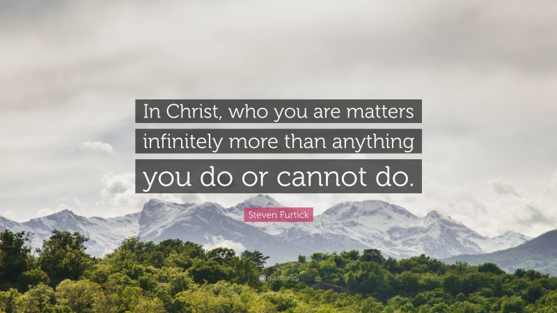"""Steven Furtick Quote: """"In Christ, who you are matters infinitely more than anything you do or cannot do."""""""