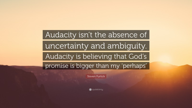 """Steven Furtick Quote: """"Audacity isn't the absence of uncertainty and ambiguity. Audacity is believing that God's promise is bigger than my 'perhaps'"""""""