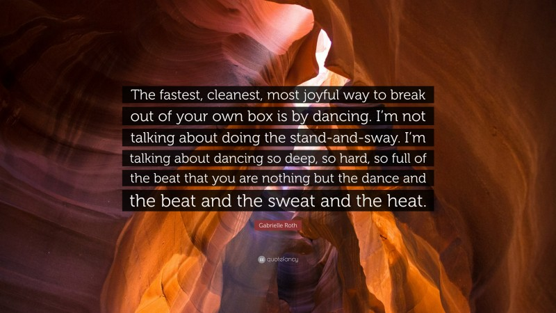 """Gabrielle Roth Quote: """"The fastest, cleanest, most joyful way to break out of your own box is by dancing. I'm not talking about doing the stand-and-sway. I'm talking about dancing so deep, so hard, so full of the beat that you are nothing but the dance and the beat and the sweat and the heat."""""""