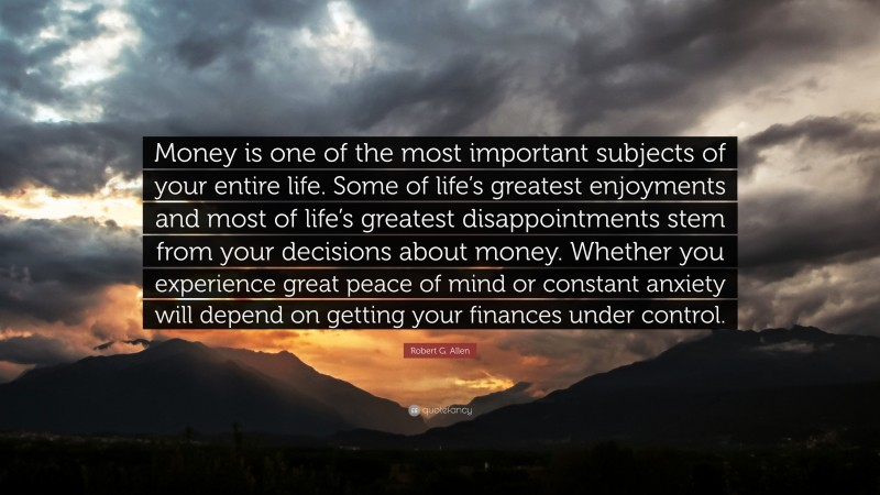 """Robert G. Allen Quote: """"Money is one of the most important subjects of your entire life. Some of life's greatest enjoyments and most of life's greatest disappointments stem from your decisions about money. Whether you experience great peace of mind or constant anxiety will depend on getting your finances under control."""""""