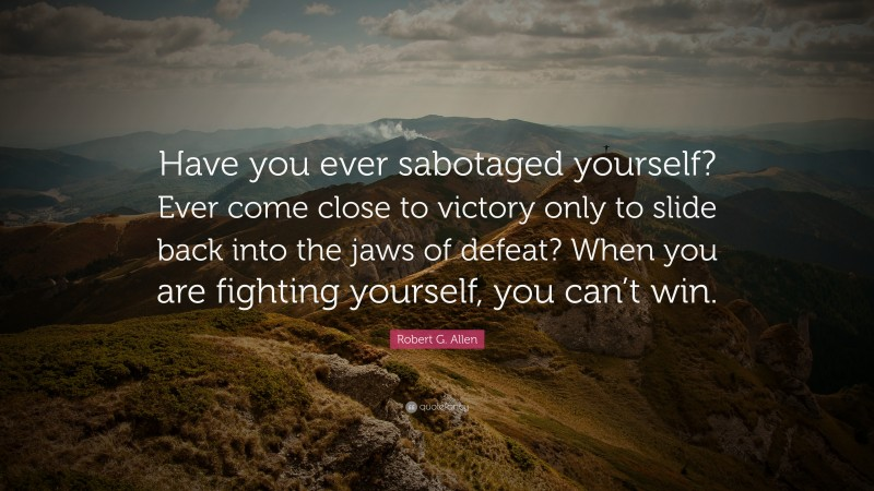 """Robert G. Allen Quote: """"Have you ever sabotaged yourself? Ever come close to victory only to slide back into the jaws of defeat? When you are fighting yourself, you can't win."""""""