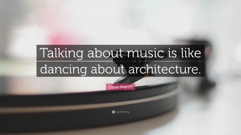 """Steve Martin Quote: """"Talking about music is like dancing about architecture."""""""