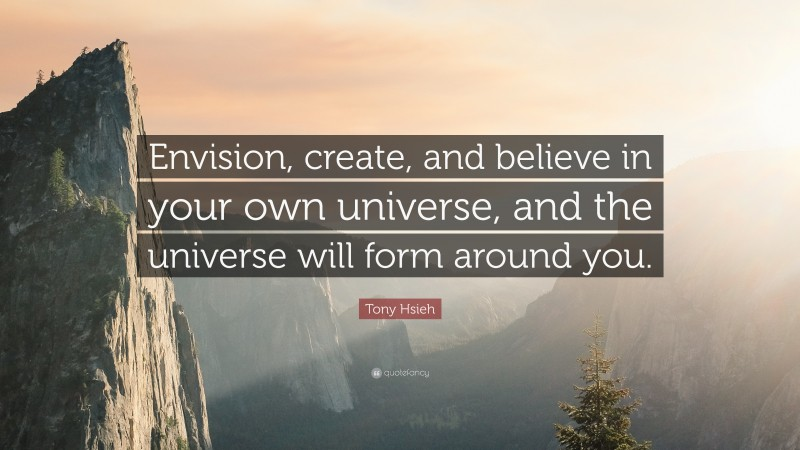 """Tony Hsieh Quote: """"Envision, create, and believe in your own universe, and the universe will form around you."""""""