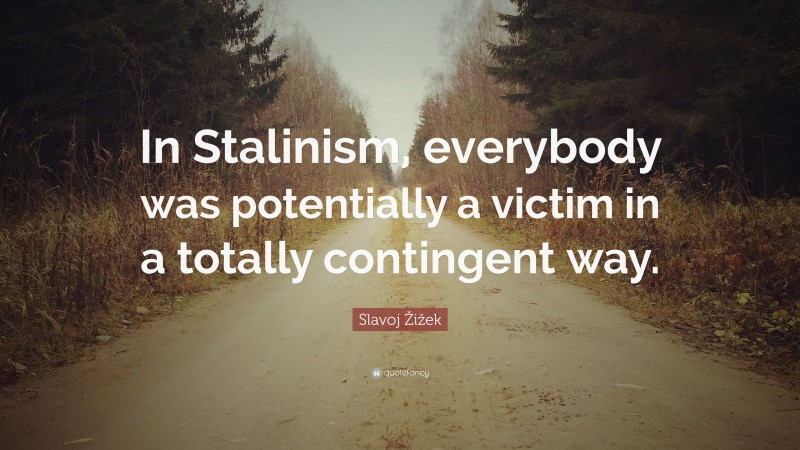 """Slavoj Žižek Quote: """"In Stalinism, everybody was potentially a victim in a totally contingent way."""""""