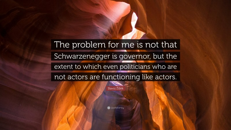 """Slavoj Žižek Quote: """"The problem for me is not that Schwarzenegger is governor, but the extent to which even politicians who are not actors are functioning like actors."""""""