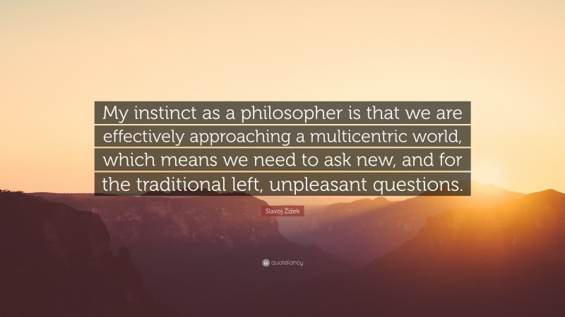 """Slavoj Žižek Quote: """"My instinct as a philosopher is that we are effectively approaching a multicentric world, which means we need to ask new, and for the traditional left, unpleasant questions."""""""