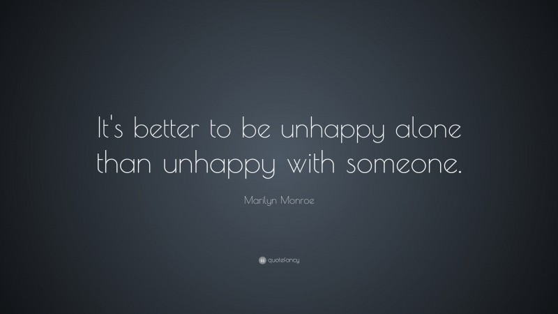 """Marilyn Monroe Quote: """"It's better to be unhappy alone than unhappy with someone."""""""