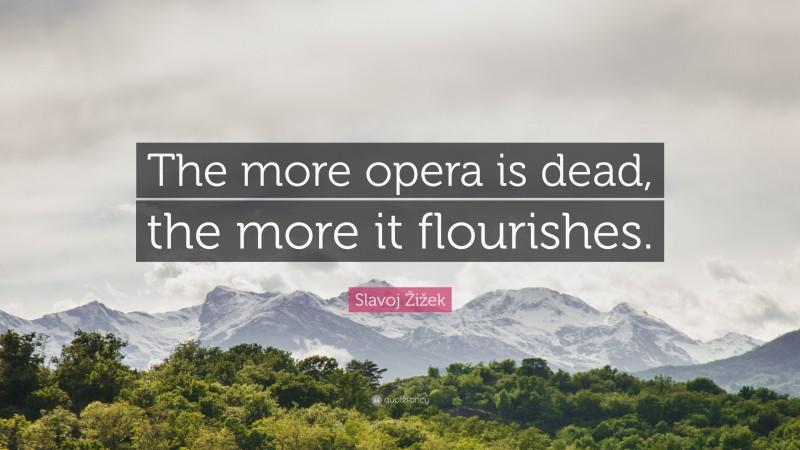 """Slavoj Žižek Quote: """"The more opera is dead, the more it flourishes."""""""