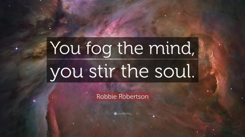 """Robbie Robertson Quote: """"You fog the mind, you stir the soul."""""""
