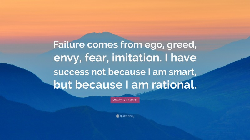 """Warren Buffett Quote: """"Failure comes from ego, greed, envy, fear, imitation. I have success not because I am smart, but because I am rational."""""""