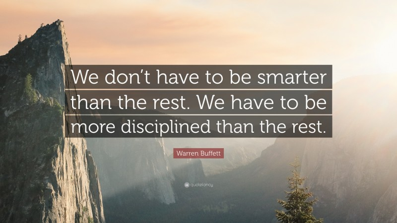 "Warren Buffett Quote: ""We don't have to be smarter than the rest. We have to be more disciplined than the rest."""