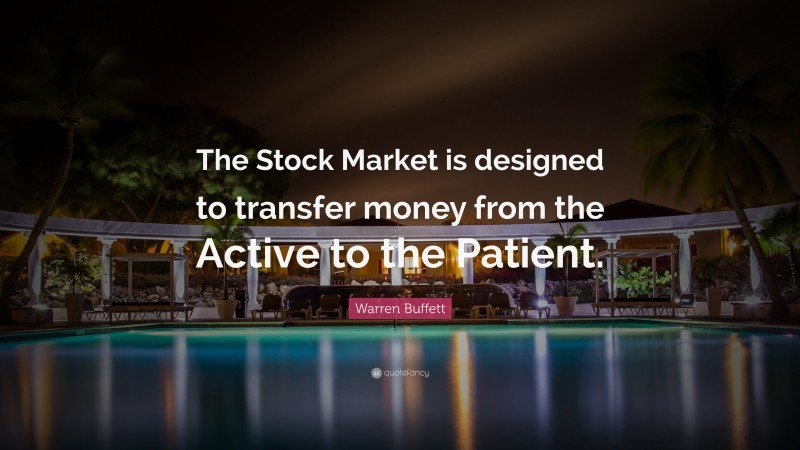 """Warren Buffett Quote: """"The Stock Market is designed to transfer money from the Active to the Patient."""""""