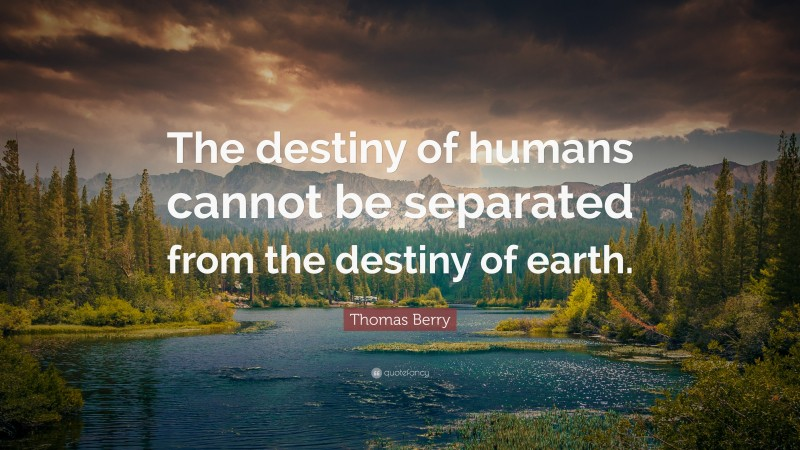 """Thomas Berry Quote: """"The destiny of humans cannot be separated from the destiny of earth."""""""