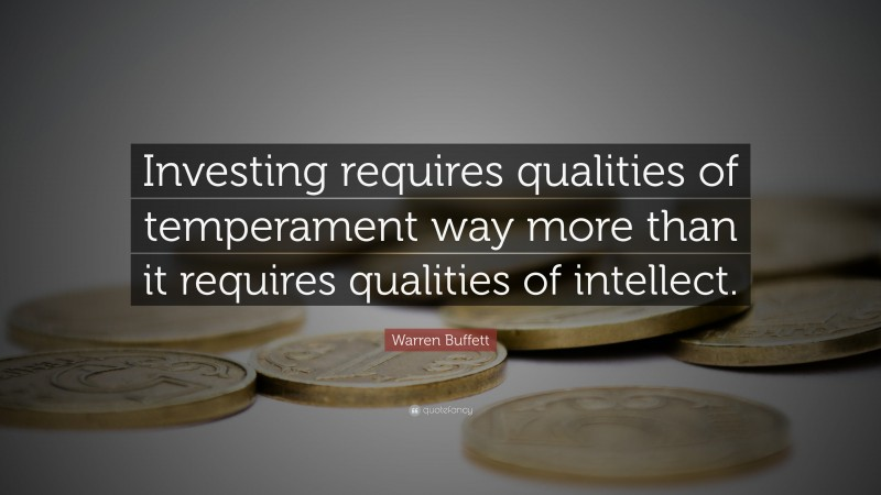 """Warren Buffett Quote: """"Investing requires qualities of temperament way more than it requires qualities of intellect."""""""