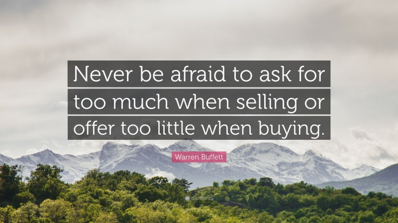 """Warren Buffett Quote: """"Never be afraid to ask for too much when selling or offer too little when buying."""""""