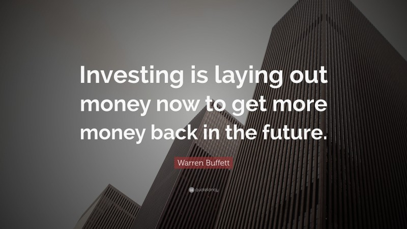 """Warren Buffett Quote: """"Investing is laying out money now to get more money back in the future."""""""