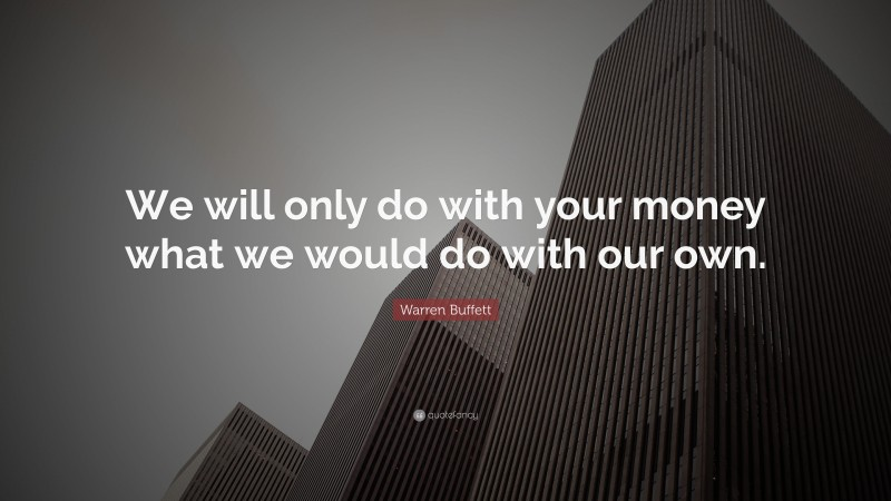 """Warren Buffett Quote: """"We will only do with your money what we would do with our own."""""""