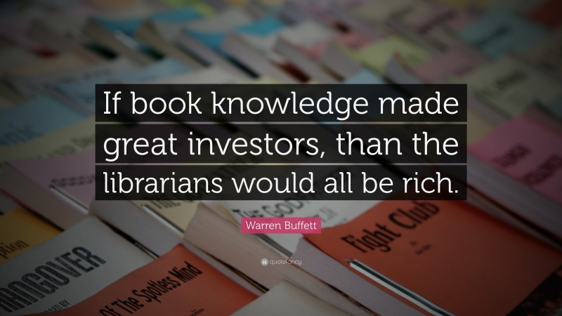 """Warren Buffett Quote: """"If book knowledge made great investors, than the librarians would all be rich."""""""