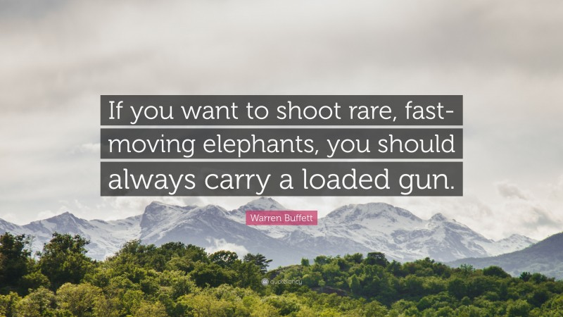 """Warren Buffett Quote: """"If you want to shoot rare, fast-moving elephants, you should always carry a loaded gun."""""""
