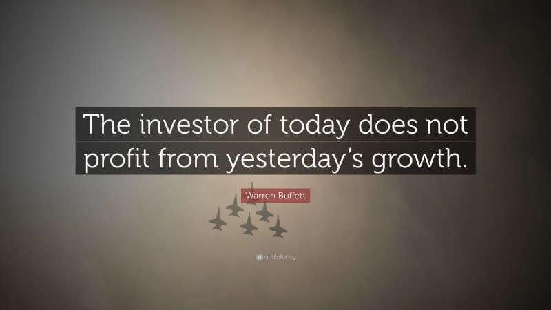 """Warren Buffett Quote: """"The investor of today does not profit from yesterday's growth."""""""