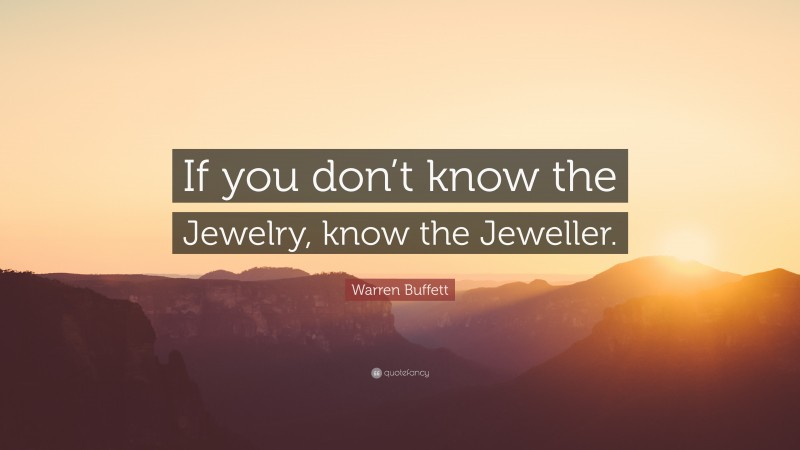 """Warren Buffett Quote: """"If you don't know the Jewelry, know the Jeweller."""""""