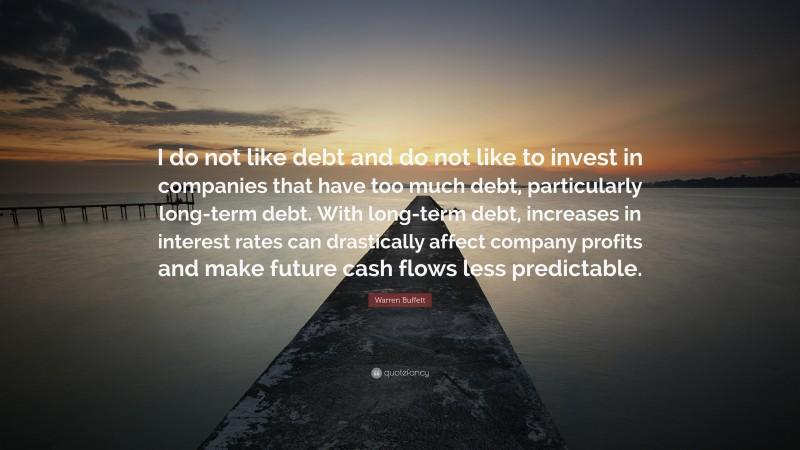 """Warren Buffett Quote: """"I do not like debt and do not like to invest in companies that have too much debt, particularly long-term debt. With long-term debt, increases in interest rates can drastically affect company profits and make future cash flows less predictable."""""""