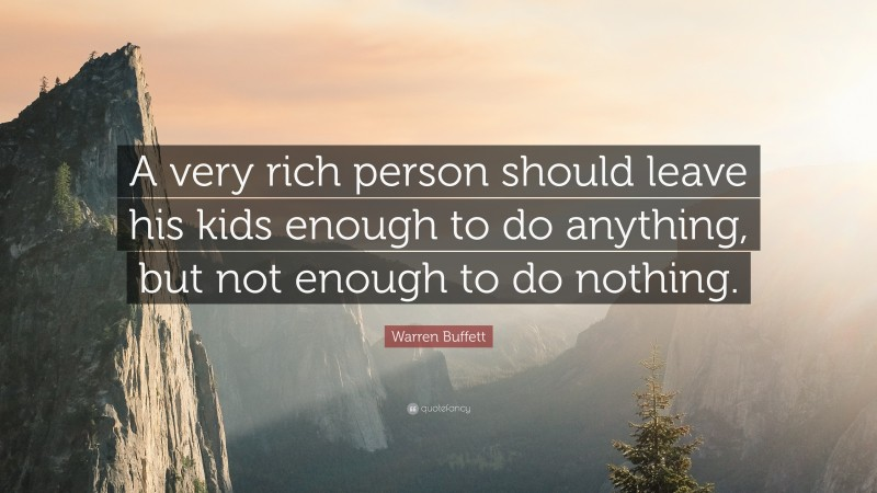 """Warren Buffett Quote: """"A very rich person should leave his kids enough to do anything, but not enough to do nothing."""""""