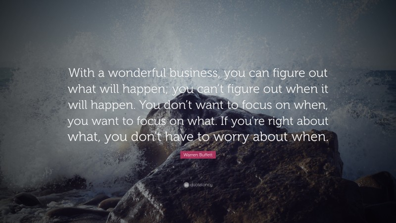 """Warren Buffett Quote: """"With a wonderful business, you can figure out what will happen; you can't figure out when it will happen. You don't want to focus on when, you want to focus on what. If you're right about what, you don't have to worry about when."""""""