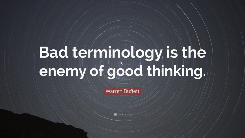 """Warren Buffett Quote: """"Bad terminology is the enemy of good thinking."""""""