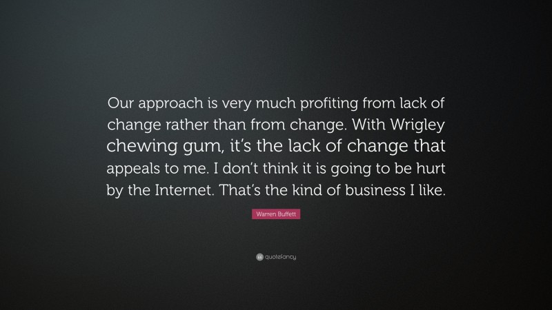 """Warren Buffett Quote: """"Our approach is very much profiting from lack of change rather than from change. With Wrigley chewing gum, it's the lack of change that appeals to me. I don't think it is going to be hurt by the Internet. That's the kind of business I like."""""""
