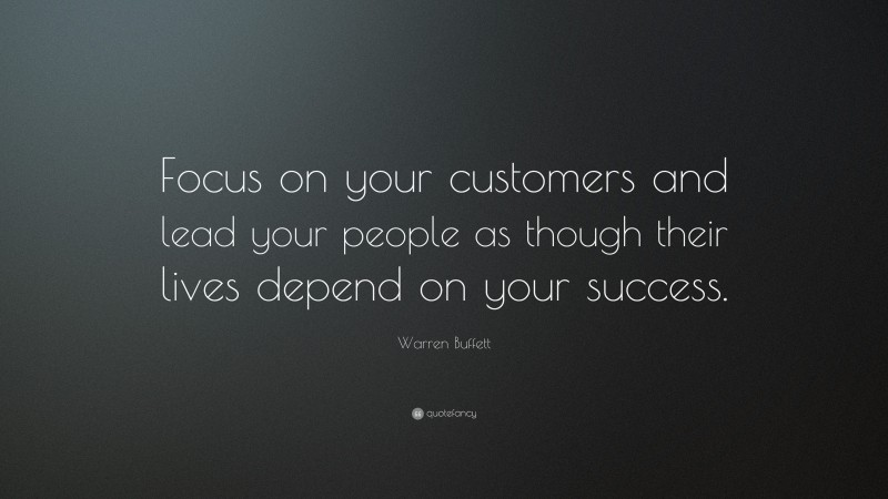 """Warren Buffett Quote: """"Focus on your customers and lead your people as though their lives depend on your success."""""""