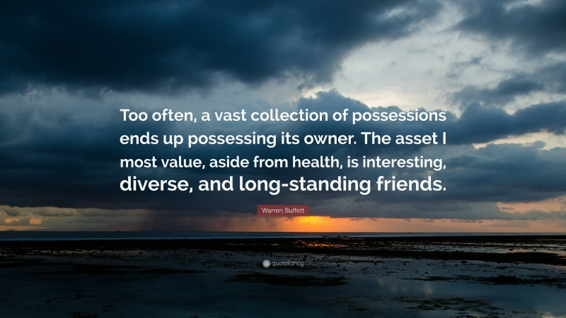 """Warren Buffett Quote: """"Too often, a vast collection of possessions ends up possessing its owner. The asset I most value, aside from health, is interesting, diverse, and long-standing friends."""""""