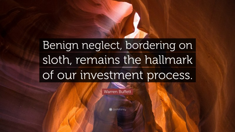 """Warren Buffett Quote: """"Benign neglect, bordering on sloth, remains the hallmark of our investment process."""""""