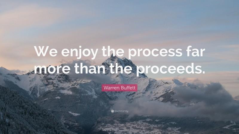 "Warren Buffett Quote: ""We enjoy the process far more than the proceeds."""