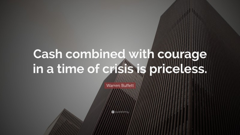"""Warren Buffett Quote: """"Cash combined with courage in a time of crisis is priceless."""""""