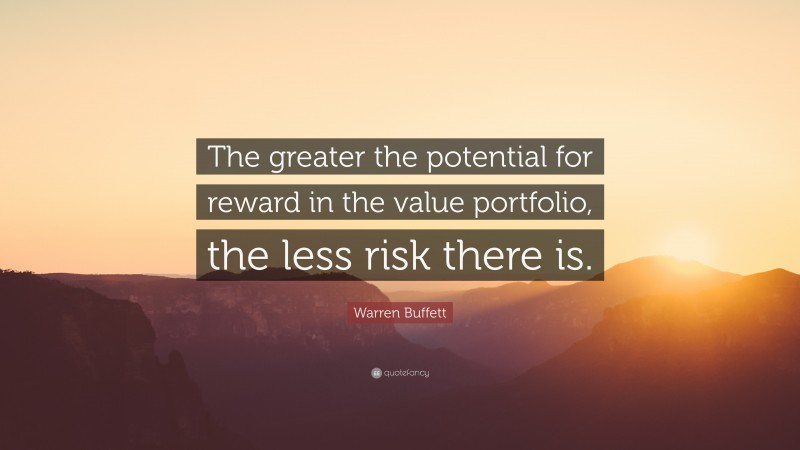 "Warren Buffett Quote: ""The greater the potential for reward in the value portfolio, the less risk there is."""