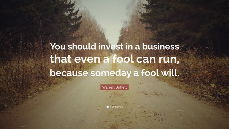 """Warren Buffett Quote: """"You should invest in a business that even a fool can run, because someday a fool will."""""""