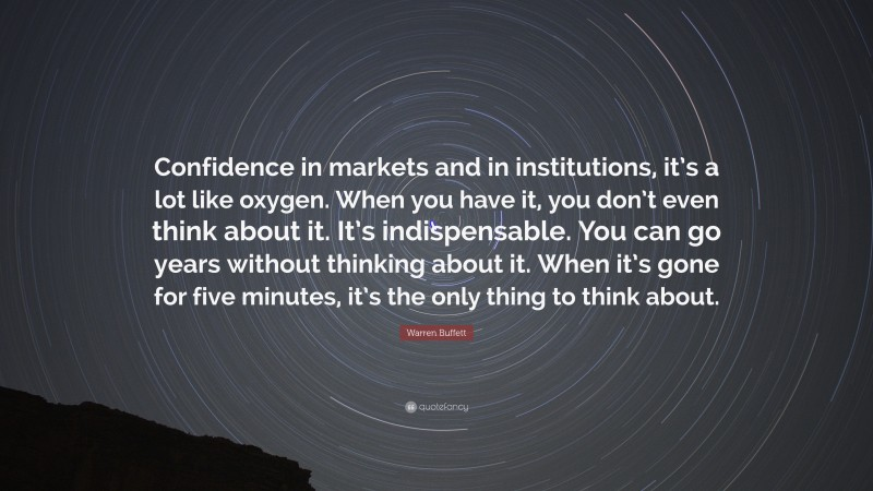 """Warren Buffett Quote: """"Confidence in markets and in institutions, it's a lot like oxygen. When you have it, you don't even think about it. It's indispensable. You can go years without thinking about it. When it's gone for five minutes, it's the only thing to think about."""""""