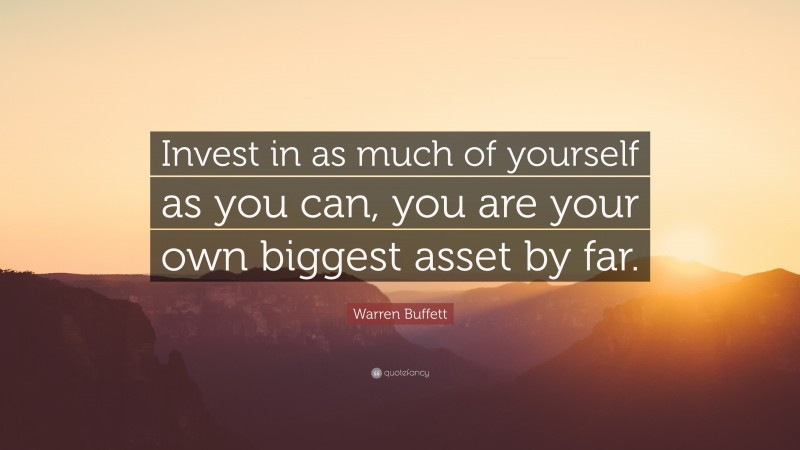 """Warren Buffett Quote: """"Invest in as much of yourself as you can, you are your own biggest asset by far."""""""