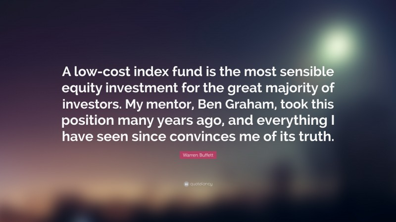 """Warren Buffett Quote: """"A low-cost index fund is the most sensible equity investment for the great majority of investors. My mentor, Ben Graham, took this position many years ago, and everything I have seen since convinces me of its truth."""""""