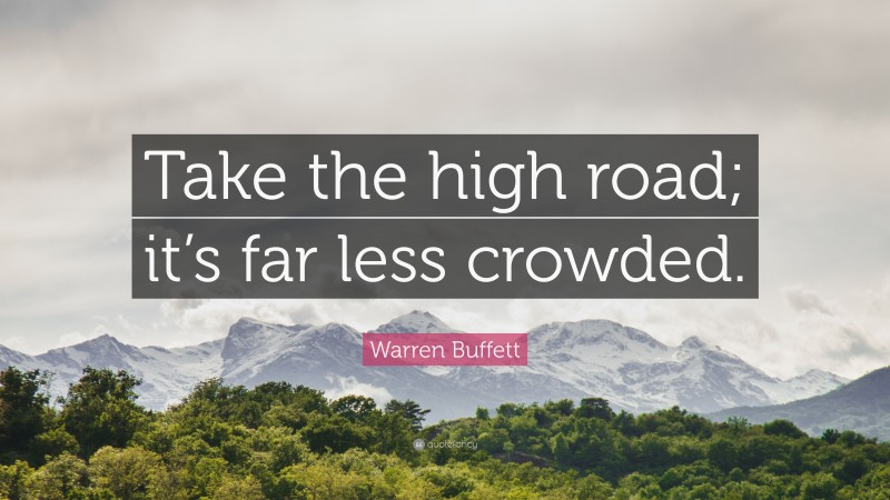 "Warren Buffett Quote: ""Take the high road; it's far less crowded."""