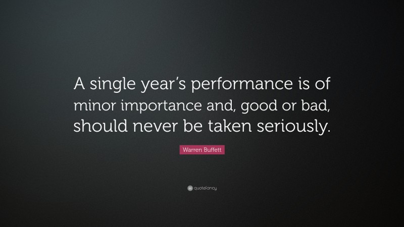 """Warren Buffett Quote: """"A single year's performance is of minor importance and, good or bad, should never be taken seriously."""""""