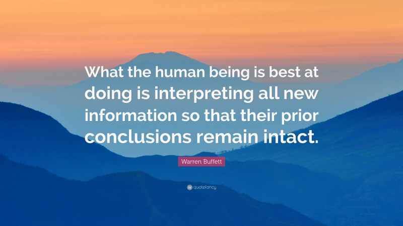 """Warren Buffett Quote: """"What the human being is best at doing is interpreting all new information so that their prior conclusions remain intact."""""""