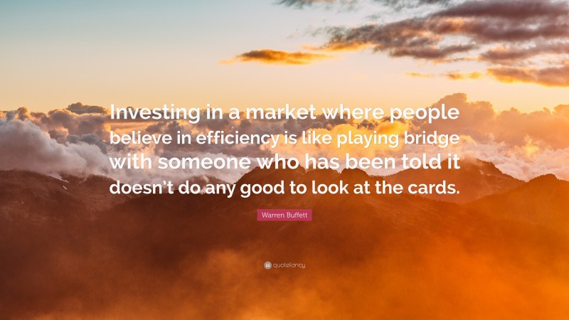 """Warren Buffett Quote: """"Investing in a market where people believe in efficiency is like playing bridge with someone who has been told it doesn't do any good to look at the cards."""""""