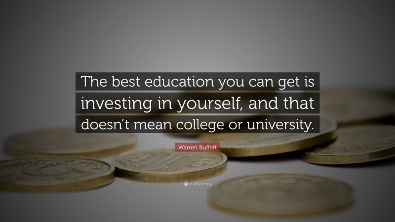 "Warren Buffett Quote: ""The best education you can get is investing in yourself, and that doesn't mean college or university."""