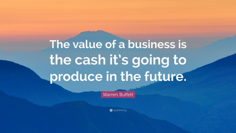 """Warren Buffett Quote: """"The value of a business is the cash it's going to produce in the future."""""""