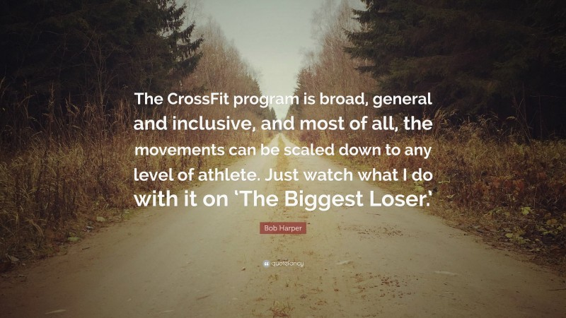 """Bob Harper Quote: """"The CrossFit program is broad, general and inclusive, and most of all, the movements can be scaled down to any level of athlete. Just watch what I do with it on 'The Biggest Loser.'"""""""